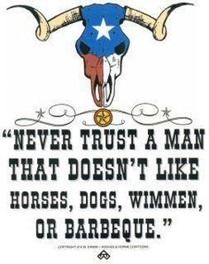 Never trust a man that doesn't like horses, dogs, wimmen, or barbecue. Texas Texans, Texas Cowboys, Dallas Texas, Miss Texas, Only In Texas, Republic Of Texas, Loving Texas, Texas Pride, Never Trust
