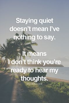 Staying quiet doesn't mean I've nothing to say. It means I don't think you're ready to hear my thoughts.