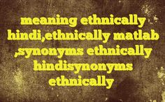 meaning ethnically hindi,ethnically matlab ,synonyms ethnically hindisynonyms ethnically Meaning of  ethnically in Hindi  SYNONYMS AND OTHER WORDS FOR ethnically  मानव-जाति के अनुसार नृवंशतया→ethnically → → → → → → → → → → → → → → → Definition of ethnically a loud, unpleasant, and prolonge...