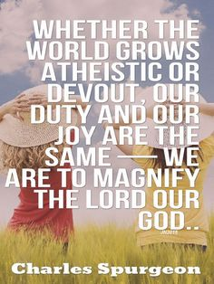 Whether the world grows atheistic or devout, our duty and our joy are the same — we are to magnify the Lord our God..  - Charles Spurgeon
