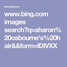 www.bing.com images search?q=sharon%20osbourne's%20hair&&form=IDIVXX