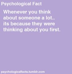 So if they were thinking about you then that means you must've been thinking about them... Which means they were thinking about you?.... Not sure my fact and your fact mean the same thing since my logic doesn't add up....