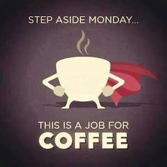Step aside Monday...This is a job for COFFEE