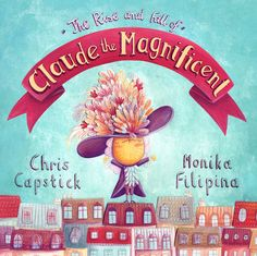 Picturebook 'The Rise and Fall of Claude the Magnificent' written by Chris CapstickPublished September 2016 by Fourth Wall Publishing