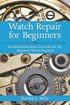 Watch Repair for Beginners: An Illustrated How-To Guide f...
