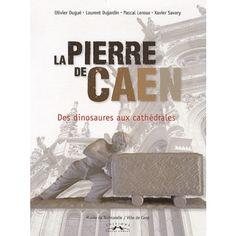 La Pierre de Caen - Des dinosaures aux cathédrales,  De Xavier Savary Pascal Leroux Laurent Dujardin Olivier Dugué - 25€