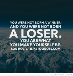 You were not born a winner, and you were not born a loser. You are what you make yourself be