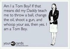Actually it was my MOM that taught me how to be a Tom boy.
