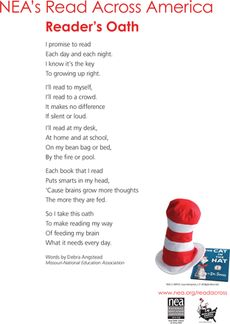 "In honor of Dr Suess  The Readers Oath...  ""I promise to read, every day and every night. I know it's the key to growing up right."" Print this Reader's Oath for your child to affirm his dedication to reading, courtesy of the NEA and Read Across America Day!"
