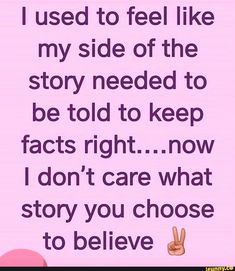 I used to feel like my side of the story needed to be told to keep facts right.now I don't care what story you choose to believe & - iFunny :) Wisdom Quotes, True Quotes, Great Quotes, Words Quotes, Motivational Quotes, Inspirational Quotes, Sayings, Zen Quotes, Thing 1
