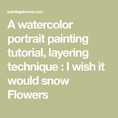 A watercolor portrait painting tutorial, layering technique : I wish it would snow Flowers