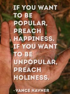If you want to be popular, preach happiness. If you want to be unpopular, preach holiness. ~Vance Havner