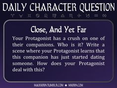★ Daily Character Question ★Close, And Yet FarYour Protagonist has a crush on one of their companions. Who is it? Write a scene where your Protagonist learns that this companion has just started dating someone. How does your Protagonist deal with this?Any work you create based off this prompt belongs to you, no sourcing is necessary though it would be really appreciated! And don't forget to tag maxkirin (or tweet @MistreKirin), so that I can check-out your stories!Want more writer…