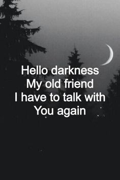 darkness, the only friend who has never left me .. the only friend i actually want to leave, but no