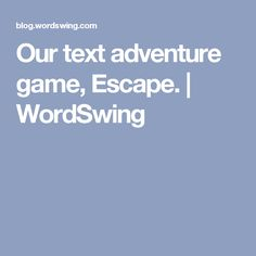 Our text adventure game, Escape.   WordSwing
