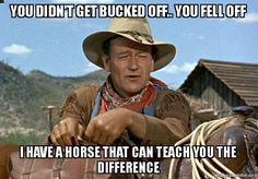 You didn't get bucked off, you fell off. I have a horse that can teach you the difference. Hahaha! John Wayne horse jokes are the best!