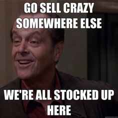 Go sell crazy somewhere else, we're all stocked up here.