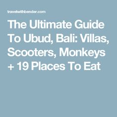 The Ultimate Guide To Ubud, Bali: Villas, Scooters, Monkeys + 19 Places To Eat