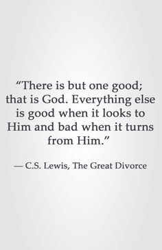 """""""There is but one good; that is God. Everything else is good when it looks to Him and bad when it turns from Him.""""  ― C.S. Lewis, The Great Divorce"""