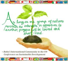 """""""As long as one group of nations perceives its interests in opposition to another, progress will be limited and short-lived.""""    Read the BIC's full statement to the UN Conference on Sustainable Development here: www.bic.org/...    CALL FOR SUBMISSIONS: Create your own image set to a quote from the statement, and send it to mailto:USBahaiMed.... We'll post it here and on Facebook."""