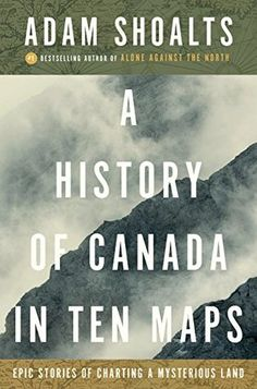 "A History of Canada in Ten Maps: Epic Stories of Charting a Mysterious Land by Adam Shoalts - Dec 2017. The sweeping, epic story of the mysterious land that came to be called ""Canada"" like it's never been told before."