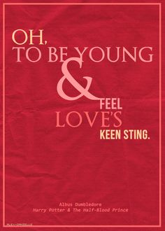 oh to be young and feel love's keen sting. -albus dumbledore