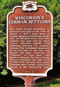 www.facebook.com/GermanWisconsin  Check out the page!      Wisconsin's German Settlers (Historic Marker Erected 1996)  Mequon City Hall, 11333 N. Cedarburg Rd.,   Mequon, Ozaukee County, Wisconsin, USA     The oldest German settlements in Wisconsin are found in the Town of Mequon. In 1839 a small group of German immigrants from Saxony settled near the Milwaukee River. They were followed that same year by about twenty immigrant families from Pomerania searching for religious freedom.