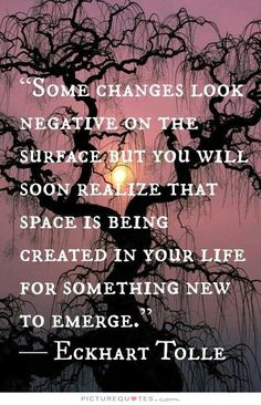 Some changes look negative on the surface but you will soon realize that space is being created in your life for something new to emerge. Picture Quotes.