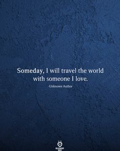 Someday, I will travel the world with someone I love.