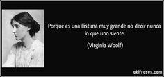 Porque es una lástima muy grande no decir nunca lo que uno siente (Virginia Woolf)