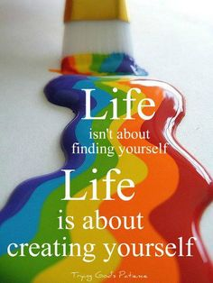 Life isn't about finding yourself. Life is about CREATING YOURSELF!