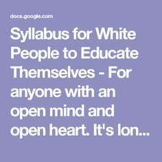 Syllabus for White People to Educate Themselves - For anyone with an open mind and open heart.      It's long, but nicely organized, and full of variety. Pick anywhere and begin.