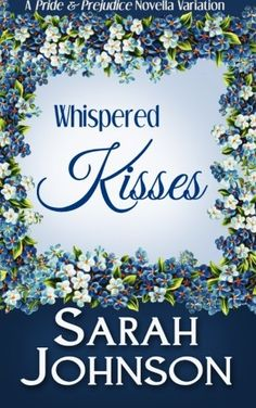 Whispered Kisses by Sarah Johnson. A Pride & Prejudice novella variation. Elizabeth Bennet is a romantic at heart—a dreamer and a writer. While in London, she begins receiving flowers anonymously. Her romantic sensibilities are heightened, leading her mind to create an image of who the giver could be. She soon returns to her home in Hertfordshire with only her memories and thoughts as her constant companions. Months go by without anything, and then, with the news of a visitor to the...