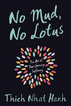 No Mud, No Lotus: The Art of Transforming Suffering This is an amazing book. I believe that this way of thinking has the power to help me change my life for the better.