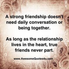 A true friendship doesn't need daily conversation, true friends never part