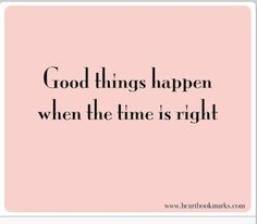 Good things happen when the time is right