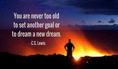 You are never too old to set another goal or to dream a new dream. -C.S. Lewis http://www.networkmarketingpaysmebig.com/