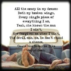 """All the crazy in my dreams, both my broken wings, every single piece of everything I am, Yeah, she knows the man I ain't, She forgives me when I can't, The devil man, no, he don't stand a chance, Cause she loves me like Jesus does"""".... Loves Me Like Jesus Does Eric Church"""