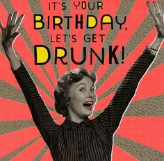 Funny Birthday card - Let's get Drunk - Nutty Neon Happy Birthday Drinks, Funny Happy Birthday Wishes, Happy Birthday Vintage, Happy Birthday Pictures, Happy Birthday Greetings, Birthday Messages, Funny Birthday Cards, Birthday Images, Birthday Humorous