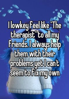 """""""I lowkey feel like """"The therapist"""" to all my friends. I always help them with their problems yet I can't seem to fix my own"""""""