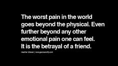 Quotes on Friendship, Trust and Love Betrayal The worst pain in the world goes beyond the physical. Even further beyond any other emotional pain one can feel. It is the betrayal of a friend. - Heather Brewer