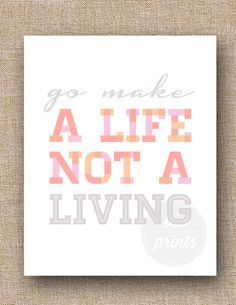 """""""Go Make a Life, Not a Living"""" words to live by"""