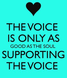 THE VOICE  IS ONLY AS GOOD AS THE SOUL  SUPPORTING THE VOICE   ~ADAM LEVINE