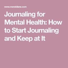 Journaling for Mental Health: How to Start Journaling and Keep at It