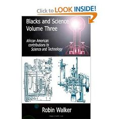 Blacks and Science Volume Three: African American Contributions to Science and Technology ~ by Mr Robin Walker   This book is a general introduction to the role played by the African Moorish Americans in the evolution of the Space Sciences, Invention, Mathematics & Physics, Chemistry, Biology, Botany & Zoology, and Medicine & Surgery.