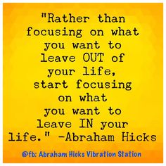 Rather than focusing on what you want to leave OUT of your life, start focusing on what you want to leave IN your life. -Abraham Hicks