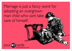 Funny Wedding Ecard: Marriage is just a fancy word for adopting an overgrown man child who cant take care of himself. Ecards, Funny Quotes, E Cards, Funny Quites, Funny Qoutes, Humorous Quotes, Hilarious Quotes, Funny Memes