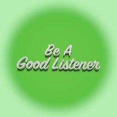 I believe that being a good listener is about the most valuable skill you can learn.
