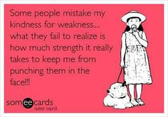Don't mistake my kindness for weakness!  LOL, if people only knew how much strength it takes NOT to do that!-vt