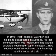 """In Pilot Frederick Valentich and his plane disappeared in Australia. His last communication was """"Melbourne that strange aircraft is hovering on top of me again. (two seconds open microphone). it is hovering and it's not an aircraft. Creepy Facts, Wtf Fun Facts, True Facts, Strange Facts, Random Facts, Creepy Stuff, Creepy Stories, Horror Stories, Atlantis"""